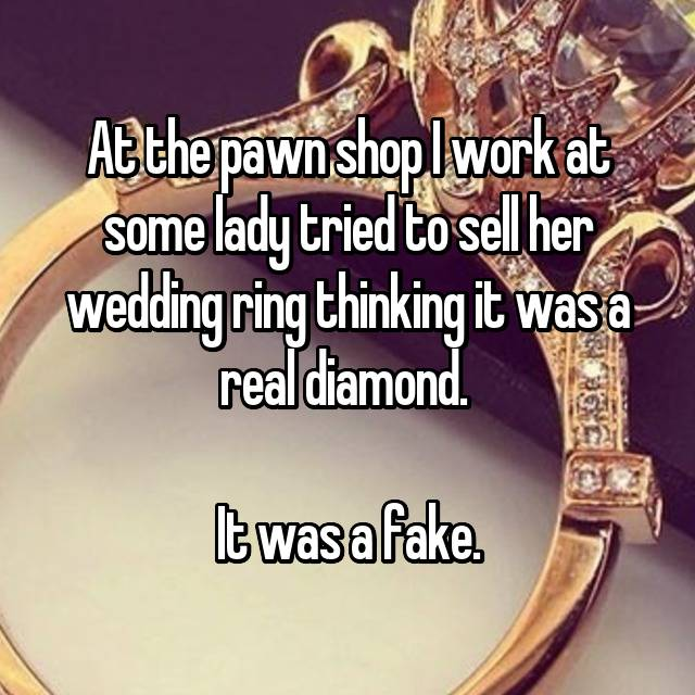 At the pawn shop I work at some lady tried to sell her wedding ring thinking it was a real diamond.   It was a fake.