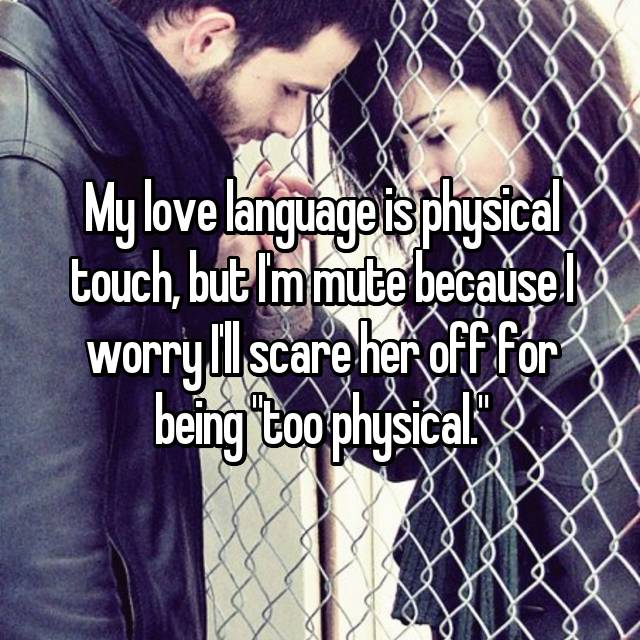 "My love language is physical touch, but I'm mute because I worry I'll scare her off for being ""too physical."""
