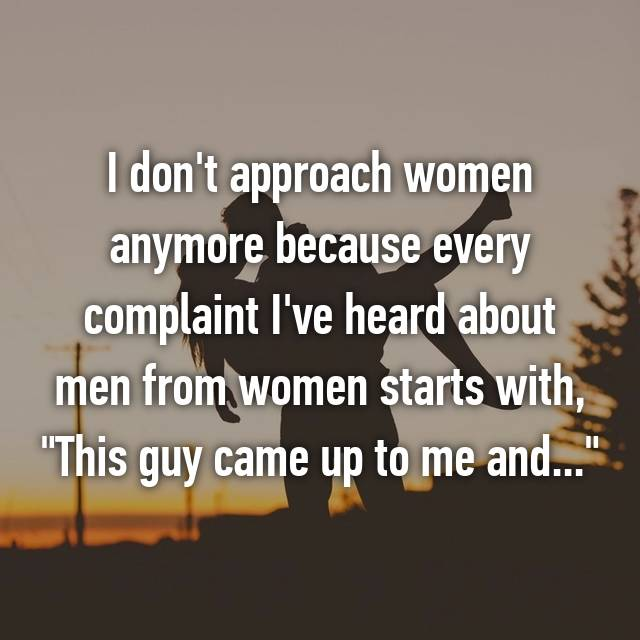 "I don't approach women anymore because every complaint I've heard about men from women starts with, ""This guy came up to me and..."""
