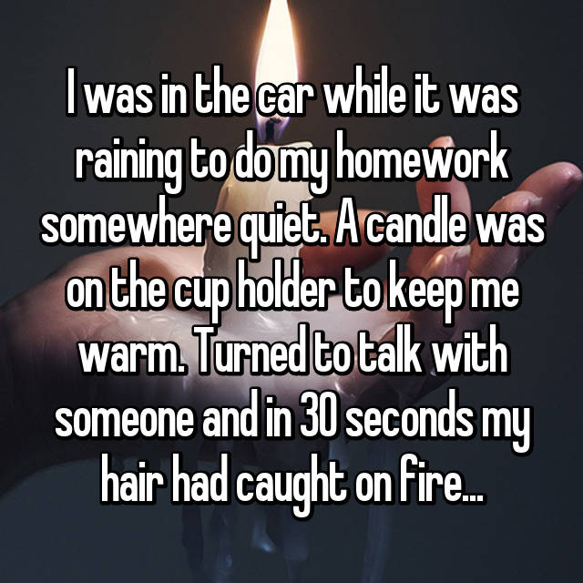 I was in the car while it was raining to do my homework somewhere quiet. A candle was on the cup holder to keep me warm. Turned to talk with someone and in 30 seconds my hair had caught on fire...