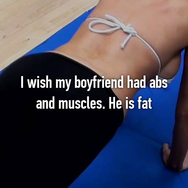 I wish my boyfriend had abs and muscles. He is fat