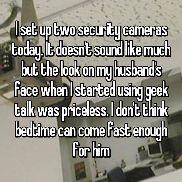 I set up two security cameras today. It doesn't sound like much but the look on my husband's face when I started using geek talk was priceless. I don't think bedtime can come fast enough for him 😂