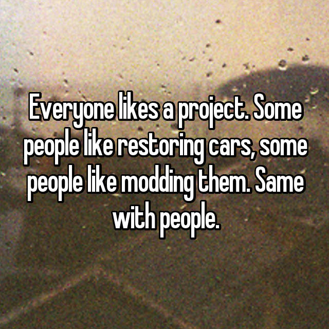 Everyone likes a project. Some people like restoring cars, some people like modding them. Same with people.