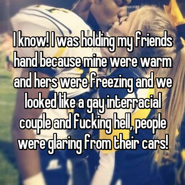 I know! I was holding my friends hand because mine were warm and hers were freezing and we looked like a gay interracial couple and fucking hell, people were glaring from their cars!