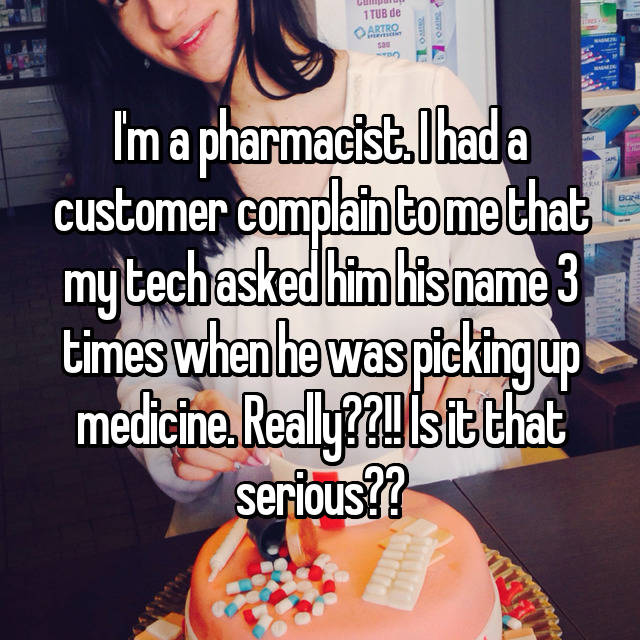 I'm a pharmacist. I had a customer complain to me that my tech asked him his name 3 times when he was picking up medicine. Really??!! Is it that serious??