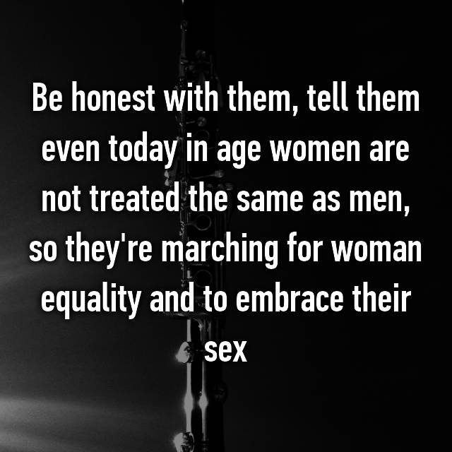 Be honest with them, tell them even today in age women are not treated the same as men, so they're marching for woman equality and to embrace their sex