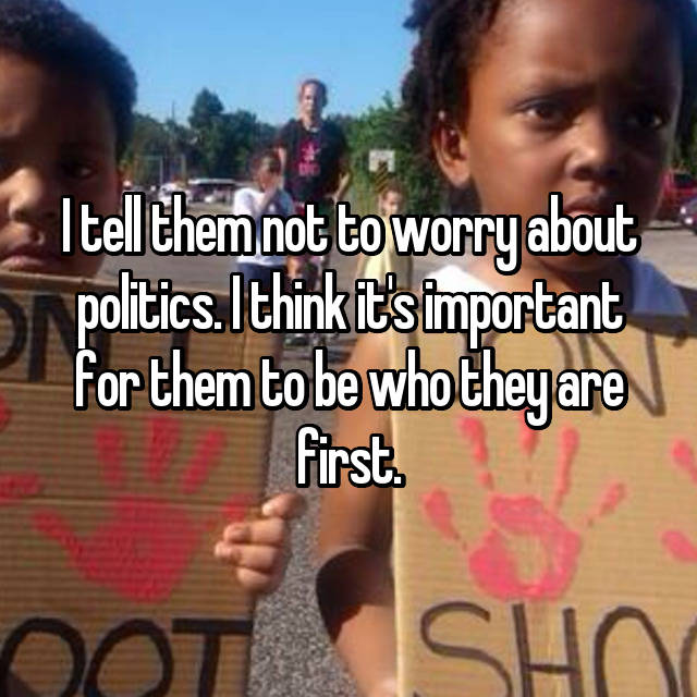 I tell them not to worry about politics. I think it's important for them to be who they are first.