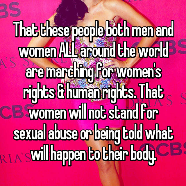 That these people both men and women ALL around the world are marching for women's rights & human rights. That women will not stand for sexual abuse or being told what will happen to their body.