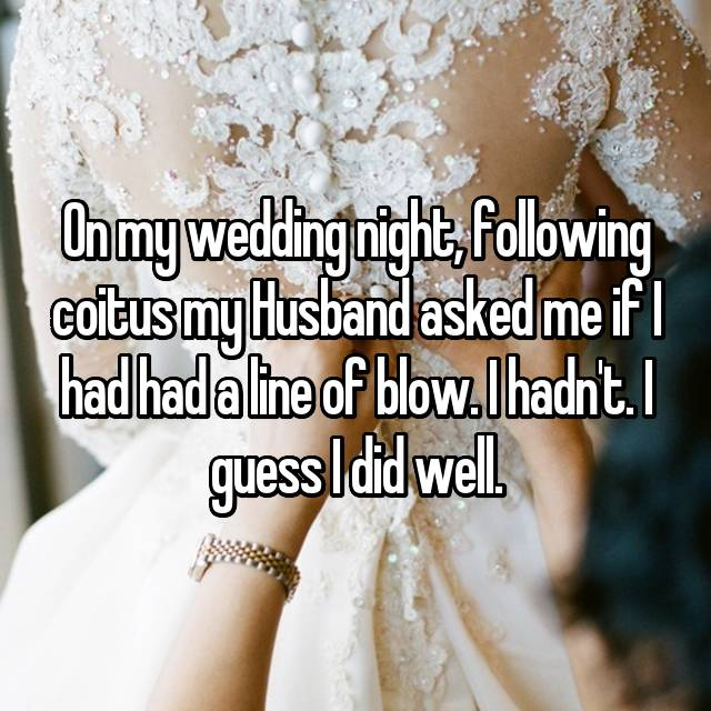 On my wedding night, following coitus my Husband asked me if I had had a line of blow. I hadn't. I guess I did well.