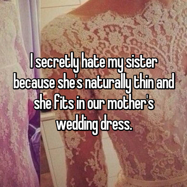 I secretly hate my sister because she's naturally thin and she fits in our mother's wedding dress.