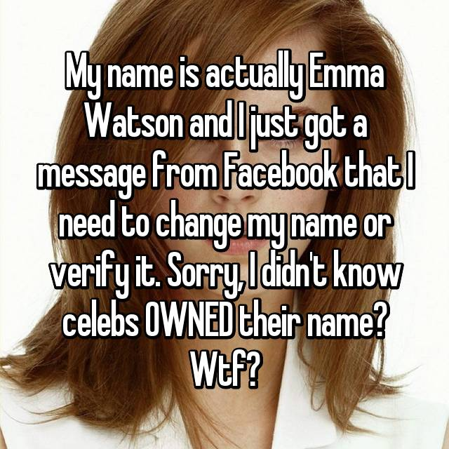 My name is actually Emma Watson and I just got a message from Facebook that I need to change my name or verify it. Sorry, I didn't know celebs OWNED their name? Wtf?
