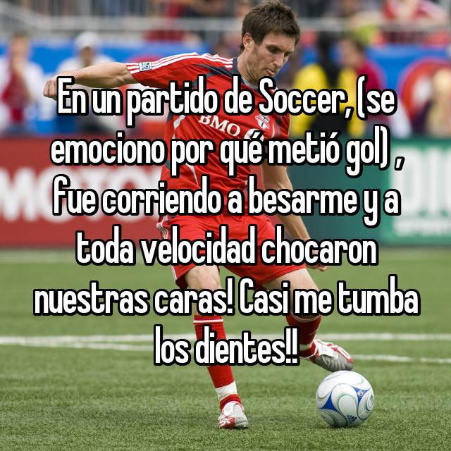 En un partido de Soccer, (se emociono por qué metió gol) , fue corriendo a besarme y a toda velocidad chocaron nuestras caras! Casi me tumba los dientes!!