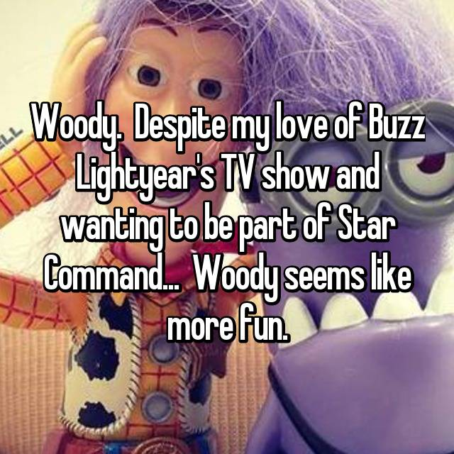 Woody.  Despite my love of Buzz Lightyear's TV show and wanting to be part of Star Command...  Woody seems like more fun.