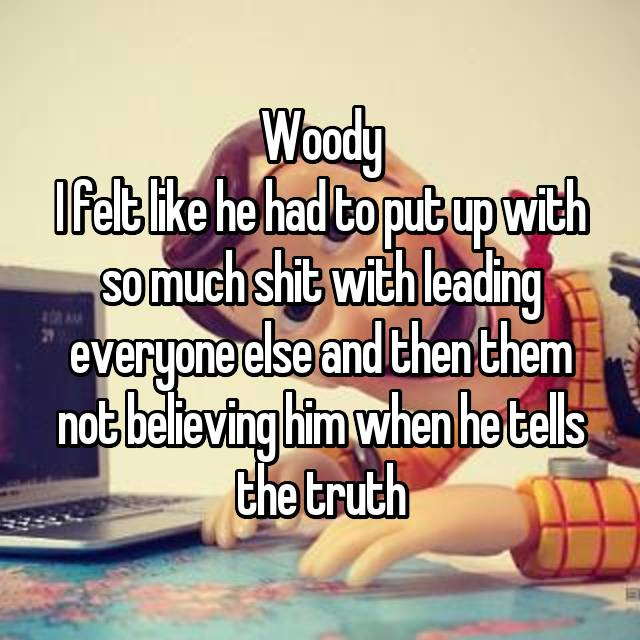 Woody I felt like he had to put up with so much shit with leading everyone else and then them not believing him when he tells the truth 😂