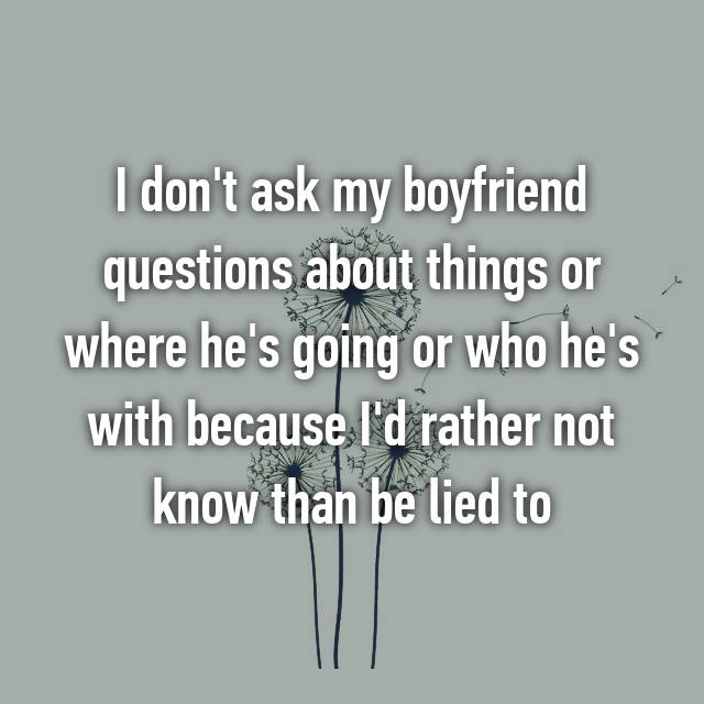 I don't ask my boyfriend questions about things or where he's going or who he's with because I'd rather not know than be lied to
