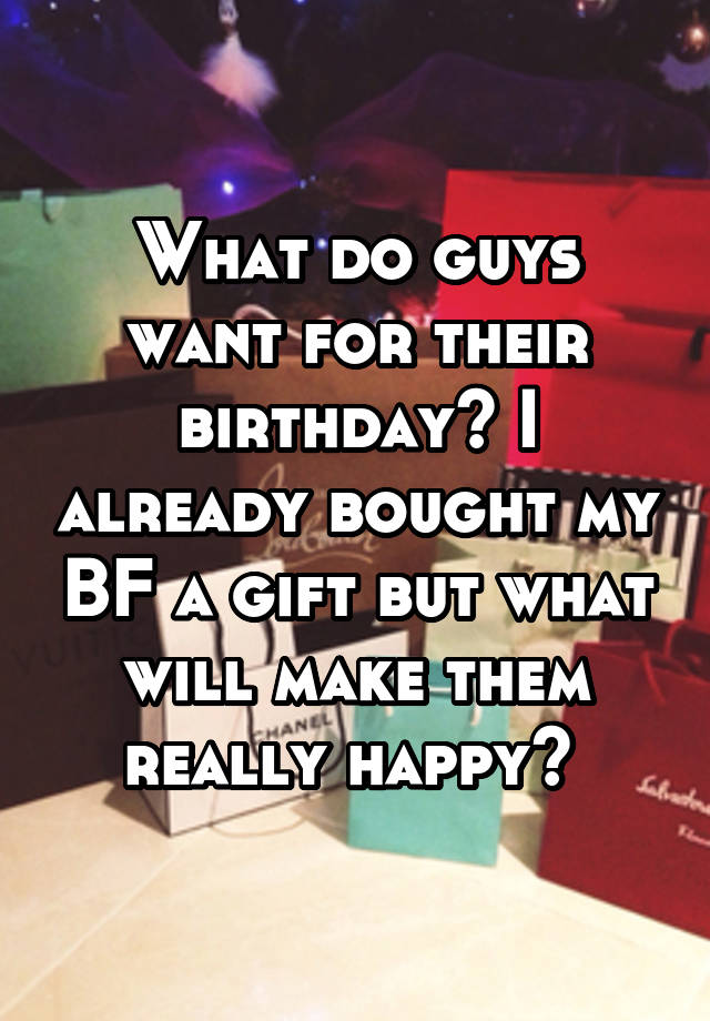 What Do Guys Want For Their Birthday I Already Bought My Bf A Gift But Will Make Them Really Hy