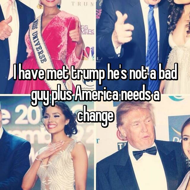 I have met trump he's not a bad guy plus America needs a change