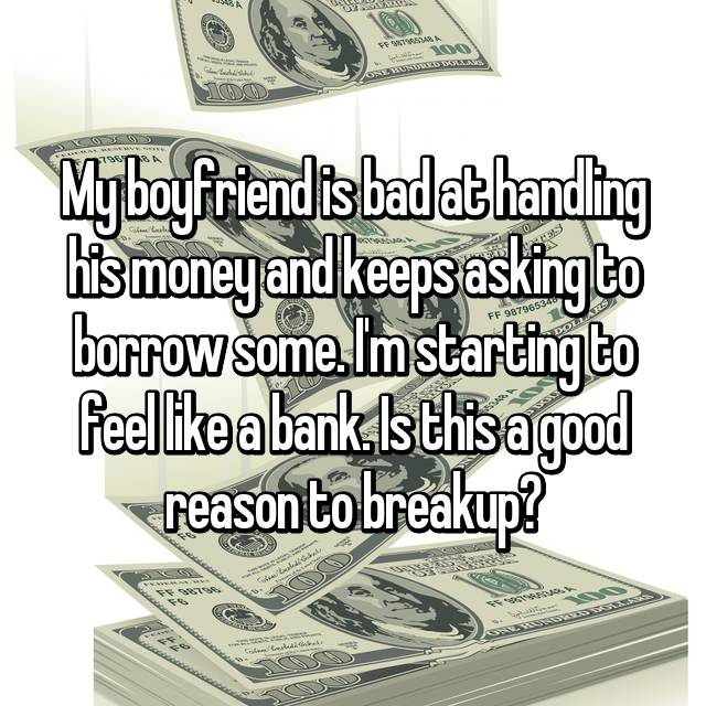 My boyfriend is bad at handling his money and keeps asking to borrow some. I'm starting to feel like a bank. Is this a good reason to breakup?
