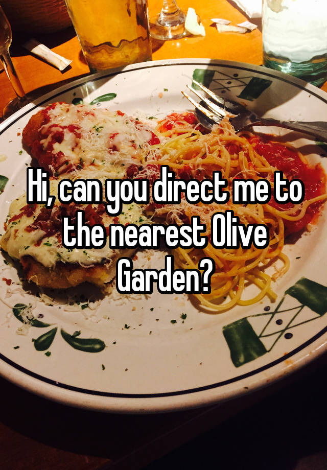 Hi, Can You Direct Me To The Nearest Olive Garden?