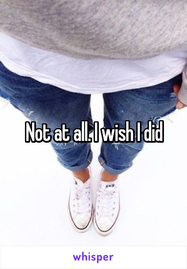 Not at all. I wish I did