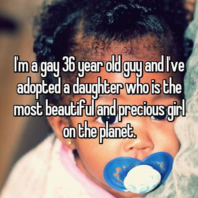 I'm a gay 36 year old guy and I've adopted a daughter who is the most beautiful and precious girl on the planet.