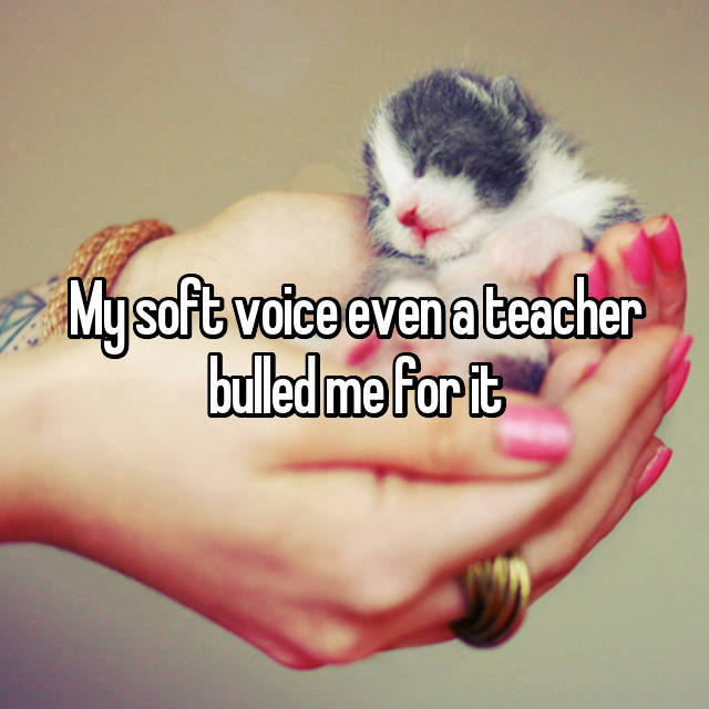 My soft voice even a teacher bulled me for it