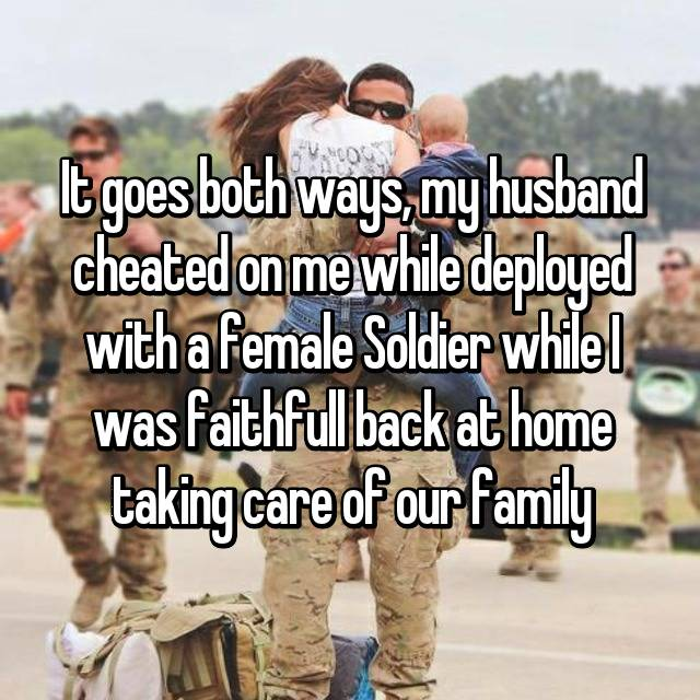 It goes both ways, my husband cheated on me while deployed with a female Soldier while I was faithfull back at home taking care of our family