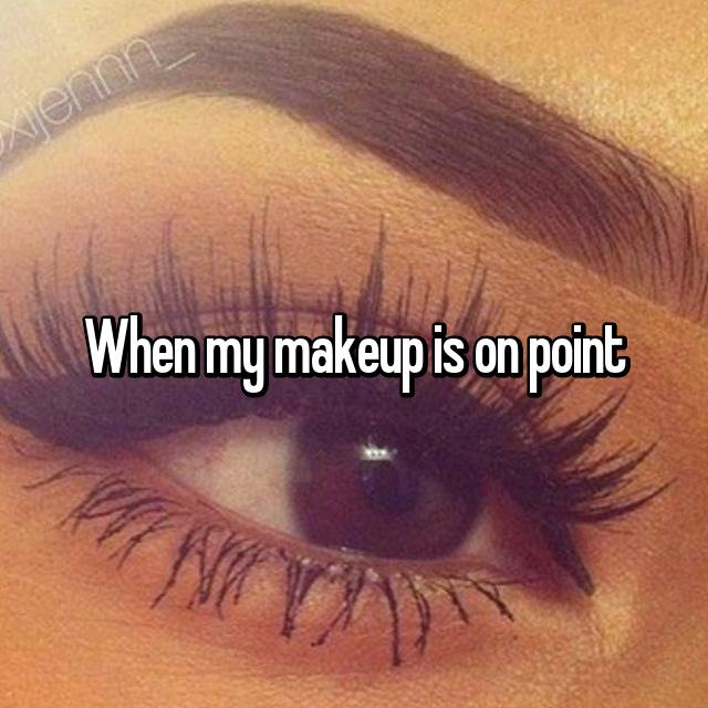 When my makeup is on point