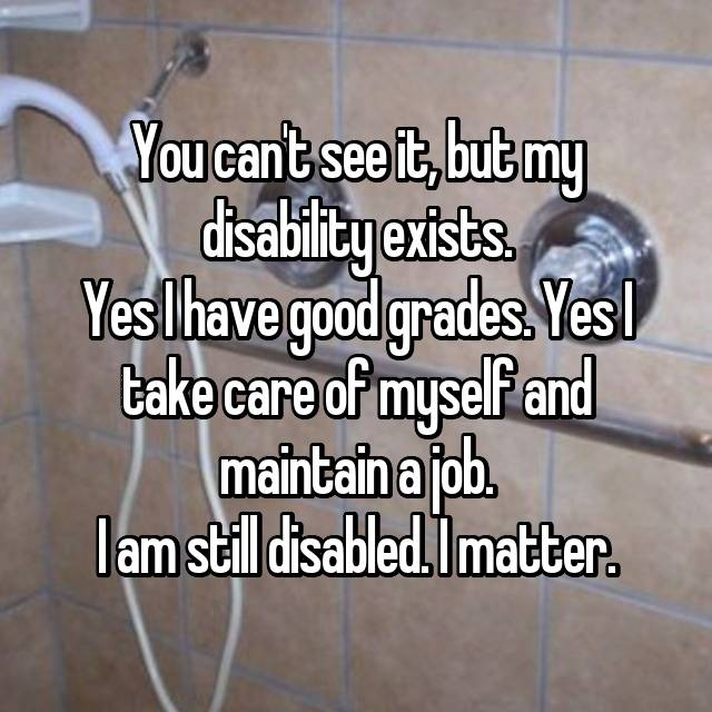 You can't see it, but my disability exists. Yes I have good grades. Yes I take care of myself and maintain a job. I am still disabled. I matter.