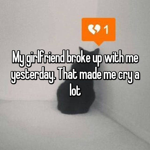 My girlfriend broke up with me yesterday. That made me cry a lot