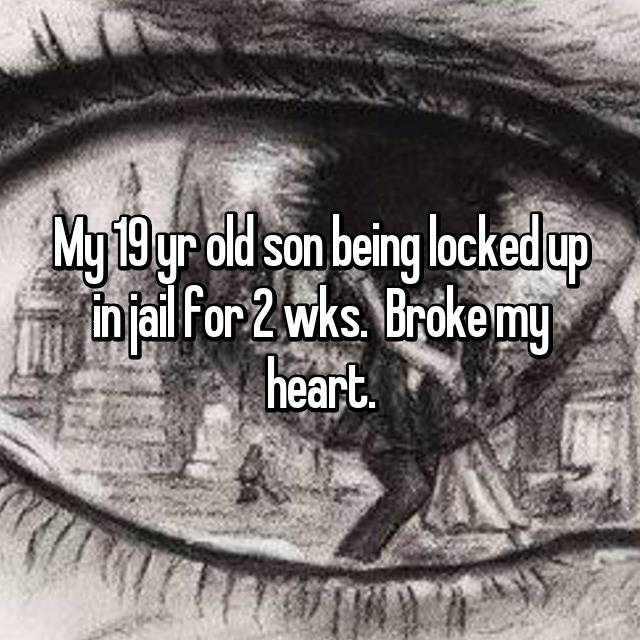 My 19 yr old son being locked up in jail for 2 wks.  Broke my heart.
