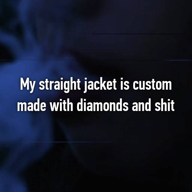 My straight jacket is custom made with diamonds and shit