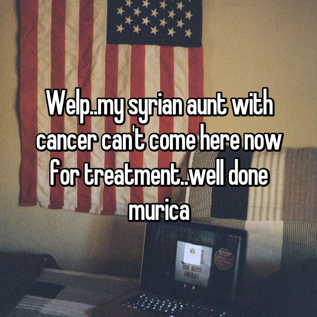Welp..my syrian aunt with cancer can't come here now for treatment..well done murica