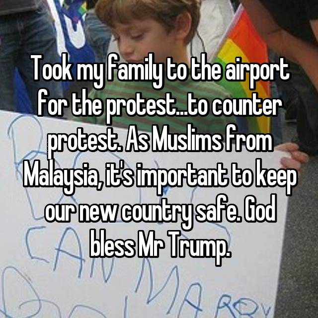 Took my family to the airport for the protest...to counter protest. As Muslims from Malaysia, it's important to keep our new country safe. God bless Mr Trump.