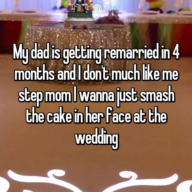 My dad is getting remarried in 4 months and I don't much like me step mom I wanna just smash the cake in her face at the wedding