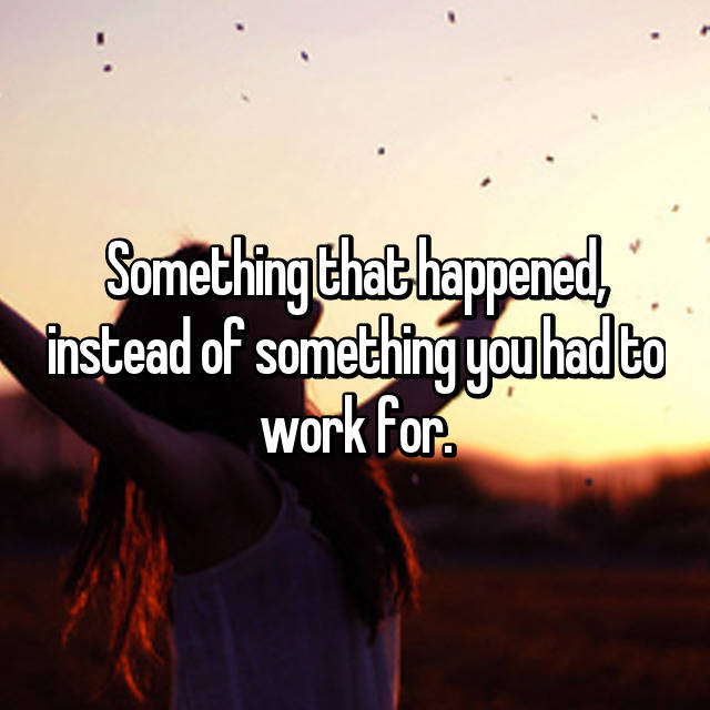 Something that happened, instead of something you had to work for.