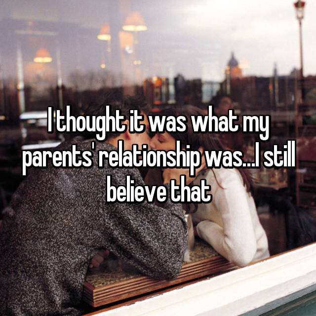 I thought it was what my parents' relationship was…I still believe that