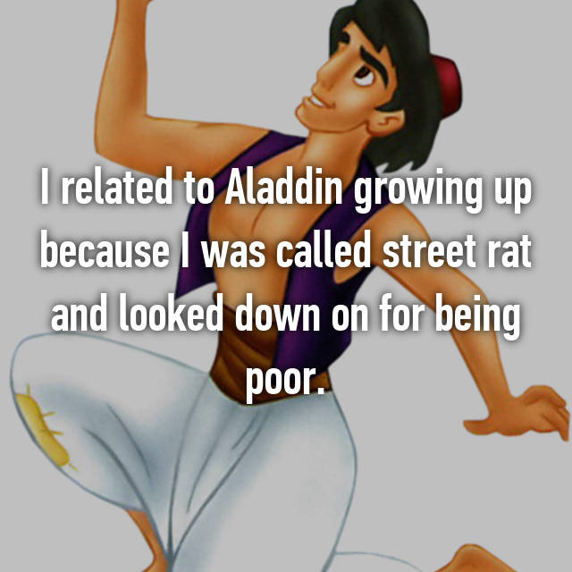 I related to Aladdin growing up because I was called street rat and looked down on for being poor.