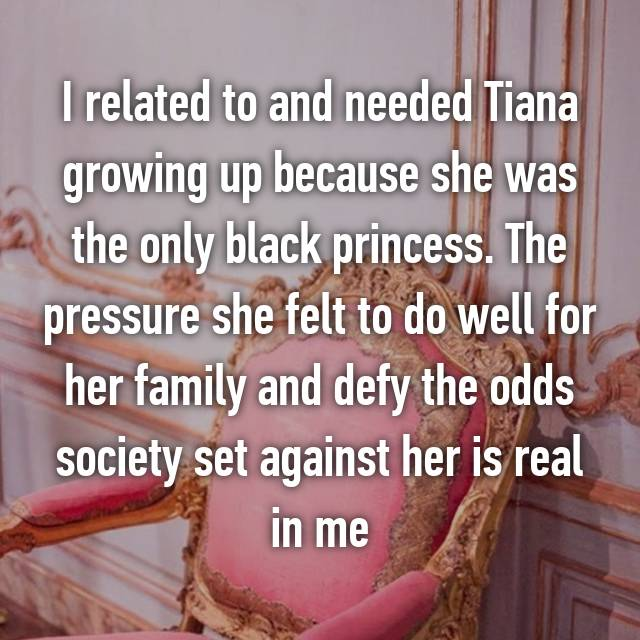 I related to and needed Tiana growing up because she was the only black princess. The pressure she felt to do well for her family and defy the odds society set against her is real in me