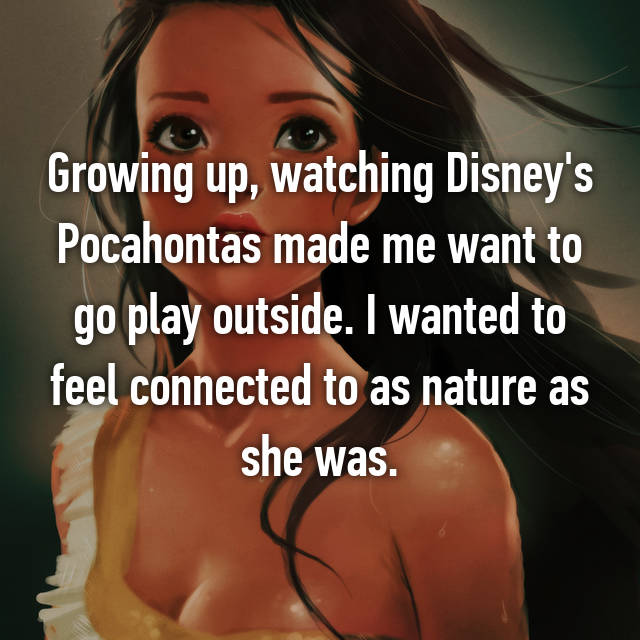 Growing up, watching Disney's Pocahontas made me want to go play outside. I wanted to feel connected to as nature as she was.