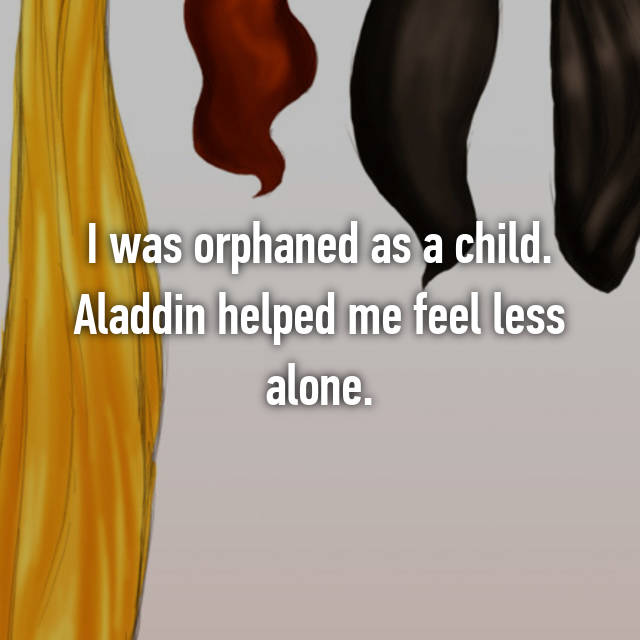 I was orphaned as a child. Aladdin helped me feel less alone.