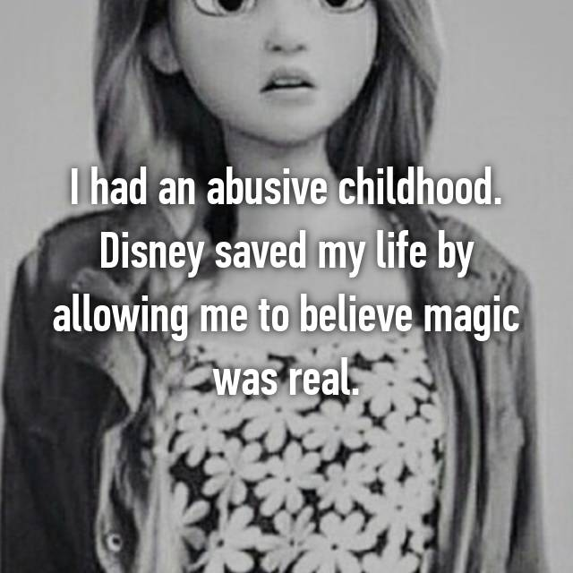 I had an abusive childhood. Disney saved my life by allowing me to believe magic was real.