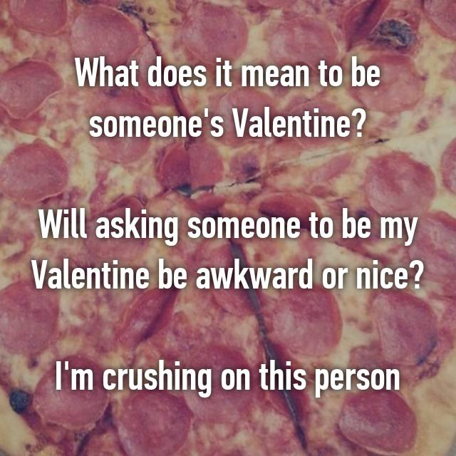 What Does It Mean To Be Someoneu0027s Valentine? Will Asking Someone To Be My  Valentine Be Awkward Or Nice? Iu0027m Crushing On This Person