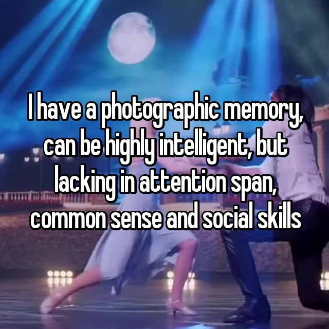 I have a photographic memory, can be highly intelligent, but lacking in attention span, common sense and social skills 😅