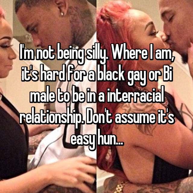 I'm not being silly. Where I am, it's hard for a black gay or Bi male to be in a interracial relationship. Don't assume it's easy hun...
