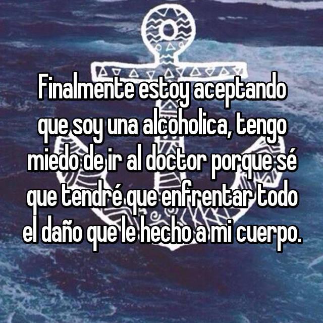 Finalmente estoy aceptando que soy una alcoholica, tengo miedo de ir al doctor porque sé que tendré que enfrentar todo el daño que le hecho a mi cuerpo.