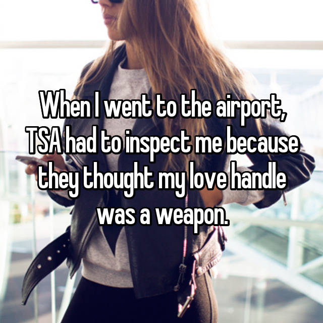 When I went to the airport, TSA had to inspect me because they thought my love handle was a weapon.