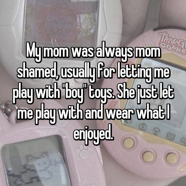 "My mom was always mom shamed, usually for letting me play with ""boy"" toys. She just let me play with and wear what I enjoyed."