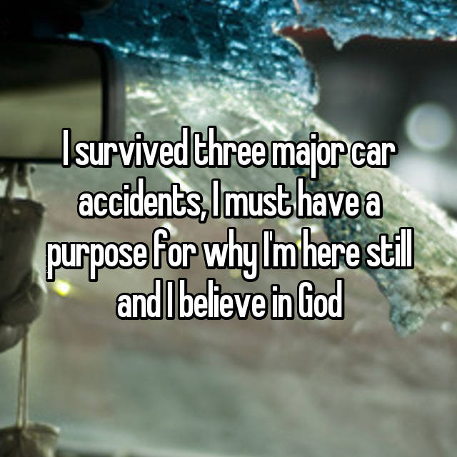 I survived three major car accidents, I must have a purpose for why I'm here still and I believe in God