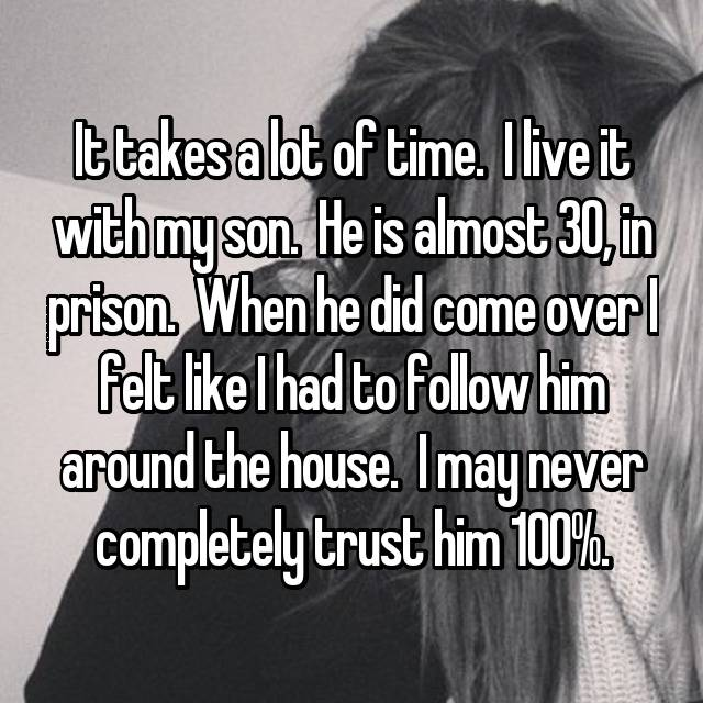 It takes a lot of time.  I live it with my son.  He is almost 30, in prison.  When he did come over I felt like I had to follow him around the house.  I may never completely trust him 100%.